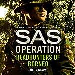 Headhunters of Borneo: SAS Operation   Shaun Clarke