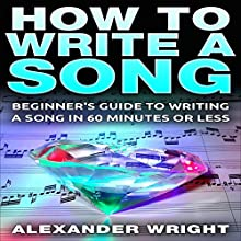 How to Write a Song: Beginner's Guide to Writing a Song in 60 Minutes or Less (       UNABRIDGED) by Alexander Wright Narrated by Amy MacMath