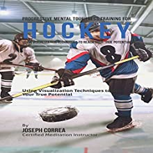 Progressive Mental Toughness Training for Hockey: Using Visualization Techniques to Reach Your True Potential (       UNABRIDGED) by Joseph Correa (Certified Meditation Instructor) Narrated by Andrea Erickson
