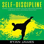 Self-Discipline: 32 Small Changes to Create a Life Long Habit of Self-Discipline, Laser-Sharp Focus, and Extreme Productivity: Self-Discipline Series, Book 1 | [Ryan James]