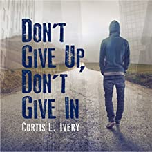 Don't Give Up, Don't Give In Audiobook by Dr. Curtis L. Ivery Narrated by Evrod Cassimy