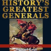 History's Greatest Generals: 10 Commanders Who Conquered Empires, Revolutionized Warfare, and Changed History Forever | [Michael Rank]