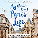 My (Part-Time) Paris Life: How Running Away Brought Me Home Audiobook by Lisa Anselmo Narrated by Lisa Anselmo