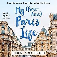 My (Part-Time) Paris Life: How Running Away Brought Me Home | Livre audio Auteur(s) : Lisa Anselmo Narrateur(s) : Lisa Anselmo
