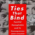 Ties That Bind: Familial Homophobia and Its Consequences (       UNABRIDGED) by Sarah Schulman Narrated by Sarah Schulman