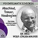 Abschied, Trauer, Neubeginn: Der Liebe und dem Leben treu bleiben Hörbuch von Wolf-Jürgen Maurer Gesprochen von: Wolf-Jürgen Maurer