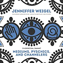 Mediums, Psychics, and Channelers Radio/TV Program by Jenniffer Weigel Narrated by Jenniffer Weigel, Caroline Myss, Concetta Berdoldi