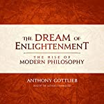 The Dream of Enlightenment: The Rise of Modern Philosophy | Anthony Gottlieb