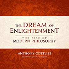 The Dream of Enlightenment: The Rise of Modern Philosophy | Livre audio Auteur(s) : Anthony Gottlieb Narrateur(s) : Anthony Gottlieb