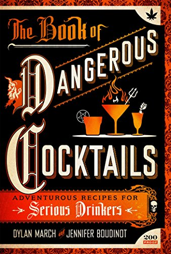 The Book of Dangerous Cocktails: Adventurous Recipes for Serious Drinkers by Dylan March, Jennifer Boudinot