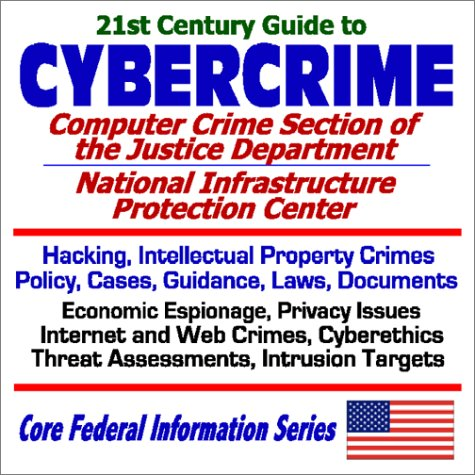 21st Century Guide to Cybercrime: the Computer Crime Section of the Justice Department and the National Infrastructure Protection Center - Hacking, Intellectual Property Crimes, Policy, Cases, Guidance, Laws, Documents, Economic Espionage, Privacy Issues,