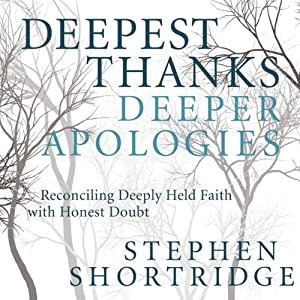 Deepest Thanks, Deeper Apologies: Reconciling Deeply Held Faith with Honest Doubt | [Stephen Shortridge]
