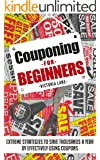 Couponing: Couponing for Beginners! Extreme Strategies to Save Thousands a Year by Effectively Using Coupons (Couponing Strategies - Your Secret Guide to Using Coupons for Money Saving Success)