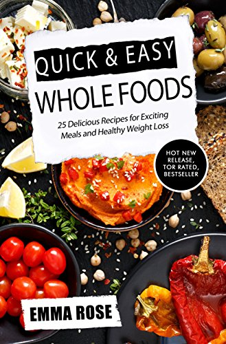 Quick & Easy Whole Foods: 25 Delicious Recipes for Exciting Meals and Healthy Weight Loss by Emma Rose
