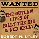 Wanted: The Outlaw Lives of Billy the Kid and Ned Kelly | Robert M. Utley