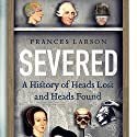 Severed: A History of Heads Lost and Heads Found (       UNABRIDGED) by Frances Larson Narrated by Reay Kaplan