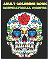 Adult Coloring Book Inspirational Quotes: Best Quotes Ever (Beautiful Sugar Skulls Designs) (Inspire Creativity, Reduce Stress, and Bring Balance)