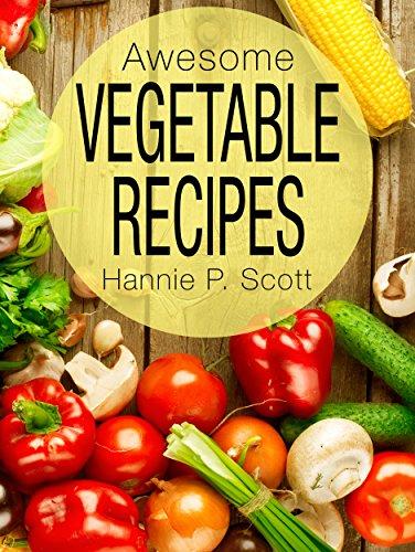 Awesome Vegetable Recipes (Vegetables Cookbook): Healthy Recipes - Quick Easy Recipes - Vegetable Recipes - Free Recipes (Quick and Easy Cooking Series) by Hannie P. Scott