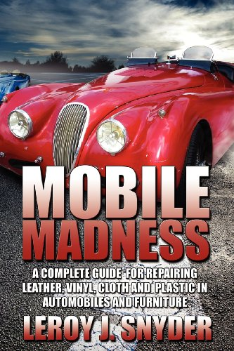 Mobile Madness: A Complete Guide for Repairing Leather, Vinyl, Cloth and Plastic in Automobiles and Furniture