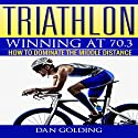 Triathlon: Winning at 70.3: How to Dominate the Middle Distance Audiobook by Dan Golding Narrated by John Gagnepain