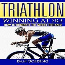 Triathlon: Winning at 70.3: How to Dominate the Middle Distance | Livre audio Auteur(s) : Dan Golding Narrateur(s) : John Gagnepain