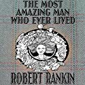 The Most Amazing Man Who Ever Lived: Cornelius Trilogy, Book 3 (       UNABRIDGED) by Robert Rankin Narrated by Robert Rankin