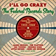 I'll Go Crazy: The Federal Records Story 1955-1960