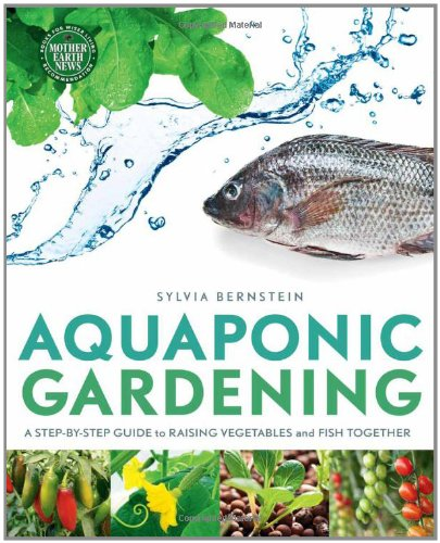 Aquaponic Gardening: A Step-By-Step Guide to Raising Vegetables and Fish Together, by Sylvia Bernstein