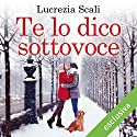 Te lo dico sottovoce Audiobook by Lucrezia Scali Narrated by Carolina Zaccarini