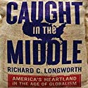 Caught in the Middle: America's Heartland in the Age of Globalism (       UNABRIDGED) by Richard C. Longworth Narrated by Tom Schiff
