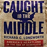 Caught in the Middle: America's Heartland in the Age of Globalism | Richard C. Longworth