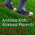 Anxious Kids, Anxious Parents: 7 Ways to Stop the Worry Cycle and Raise Courageous and Independent Children | Lynn Lyons,Reid Wilson, PhD.