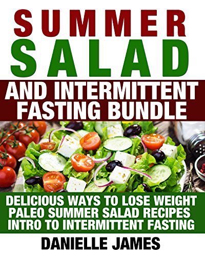 Summer Salad and Intermittent Fasting Bundle: Delicious Ways to Lose Weight - Paleo Summer Salad Recipes - Intro to Intermittent Fasting (Simple Secrets to TOTAL Wellbeing: Lose Weight-Stay Healthy) by Danielle James