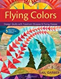 Gail Garber Flying Colors: Design Quilts with Freeform Shapes & Flying Geese