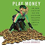 Play Money: Or, How I Quit My Day Job and Made Millions Trading Virtual Loot | Julian Dibbell