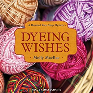 Dyeing Wishes: A Haunted Yarn Shop Mystery, Book 2 | [Molly MacRae]