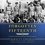 Forgotten Fifteenth: The Daring Airmen Who Crippled Hitler's War Machine | Barrett Tillman