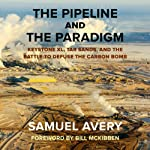 The Pipeline and the Paradigm: Keystone XL, Tar Sands, and the Battle to Defuse the Carbon Bomb | Samuel Avery