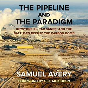 The Pipeline and the Paradigm: Keystone XL, Tar Sands, and the Battle to Defuse the Carbon Bomb | [Samuel Avery]