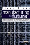 Manufacturing the Future: Strategic Resonance for Enlightened Manufacturing (0273643223) by Brown, Steve