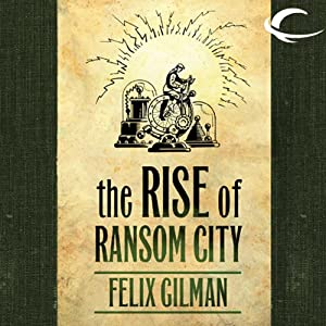 The Rise of Ransom City: The Half-Made World, Book 2 | [Felix Gilman]