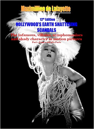 12th Edition Hollywood's Earth Shattering Scandals: The infamous, villains, nymphomaniacs and shady character in motion pictures. Part 1 (Hollywood Stars: The Scum of the Earth) written by Maximillien de Lafayette