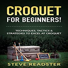 Croquet for Beginners!: Techniques, Tactics & Strategies to Excel at Croquet Audiobook by Steve Readster Narrated by Jim D. Johnston