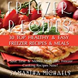 Freezer Recipes: 30 Top Healthy & Easy Freezer Recipes & Meals Revealed: Save Time & Money With This Freezer Cooking Recipes Now!