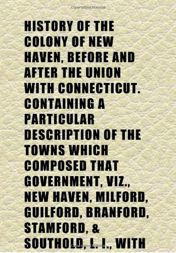 History of the Colony of New Haven, Before and After the Union With Connecticut. Containing a Particular Description of the Towns Which