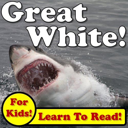 Great White Sharks! Learn About Great White Sharks While Learning To Read - Great White Sharks Photos And Facts Make It Easy! (Over 45+ Photos of Great White Sharks) - Monica Molina