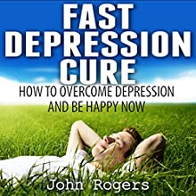 Fast Depression Cure: How to Overcome Depression Fast and Be Happy Right Now (       UNABRIDGED) by John Rogers Narrated by Amanda Smith