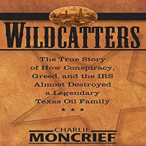 Wildcatters: The True Story of How Conspiracy, Greed, and the IRS Almost Destroyed a Legendary Texas Oil Family | [Charles Moncrief]