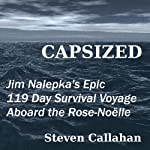Capsized: Jim Nalepka's Epic 119 Day Survival Voyage Aboard the Rose-Noelle | Steven Callahan