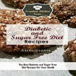 Diabetic and Sugar Free Diet Recipes: The Best Diabetic and Sugar Free Diet Recipes For Your Health (The Essential Kitchen Series, Book 109) | Sarah Sophia
